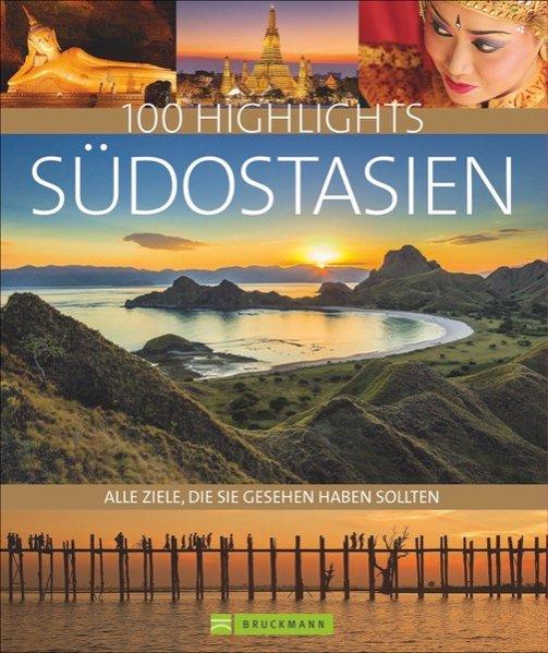 100 Highlights Südostasien, Traumziele in Burma, Thailand, Laos, Kambodscha, Vietnam, Malaysia, Singapur und Indonesien