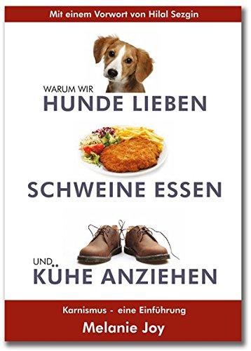 Warum wir Hunde lieben, Schweine Essen und Kühe anziehen, Karnismus - Eine Einführung, von Dr. Melanie Joy