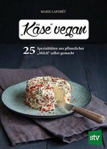 Marie Laforêt - Käse vegan - 25 Spezialitäten aus pflanzlicher Milch selbst gemacht